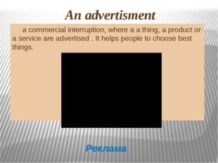 An advertisment a commercial interruption, where a a thing, a product or a s