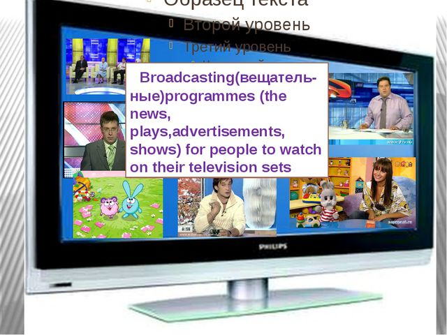 What is TV ? Broadcasting(вещатель-ные)programmes (the news, plays,advertise...