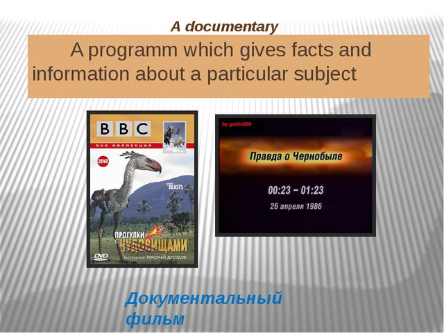 A documentary A programm which gives facts and information about a particular...
