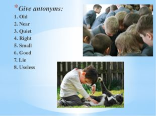 Give antonyms: 1. Old 2. Near 3. Quiet 4. Right 5. Small 6. Good 7. Lie 8. Us