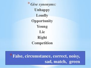False, circumstance, correct, noisy, sad, match, green Give synonyms: Unhapp