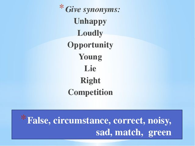 False, circumstance, correct, noisy, sad, match, green Give synonyms: Unhapp...