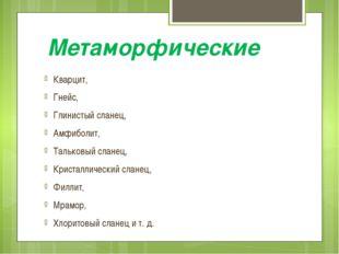 Метаморфические Кварцит, Гнейс, Глинистый сланец, Амфиболит, Тальковый сланец