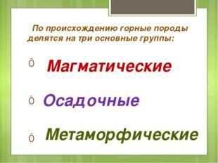 По происхождению горные породы делятся на три основные группы: т Осадочные М