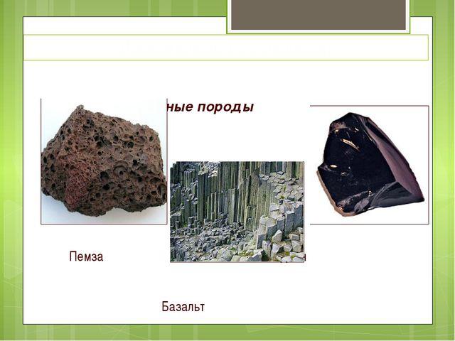 Горные породы Пемза Обсидиан Базальт Изверженные ( излившиеся)