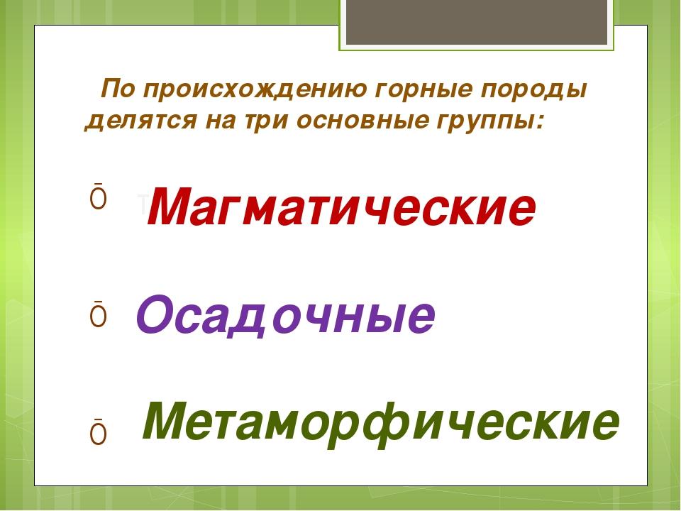 По происхождению горные породы делятся на три основные группы: т Осадочные М...