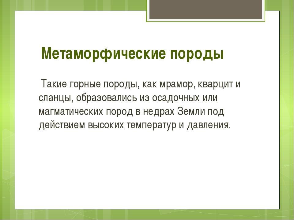 Метаморфические породы Такие горные породы, как мрамор, кварцит и сланцы, обр...