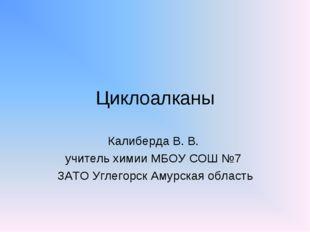 Циклоалканы Калиберда В. В. учитель химии МБОУ СОШ №7 ЗАТО Углегорск Амурская