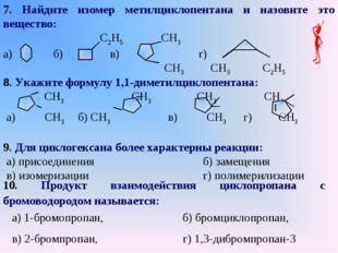 7. Найдите изомер метилциклопентана и назовите это вещество: С2H5 СH3 а) б) в