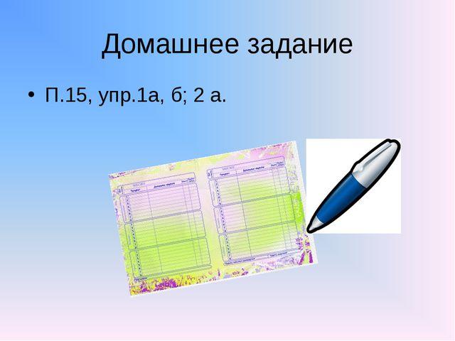 Домашнее задание П.15, упр.1а, б; 2 а.