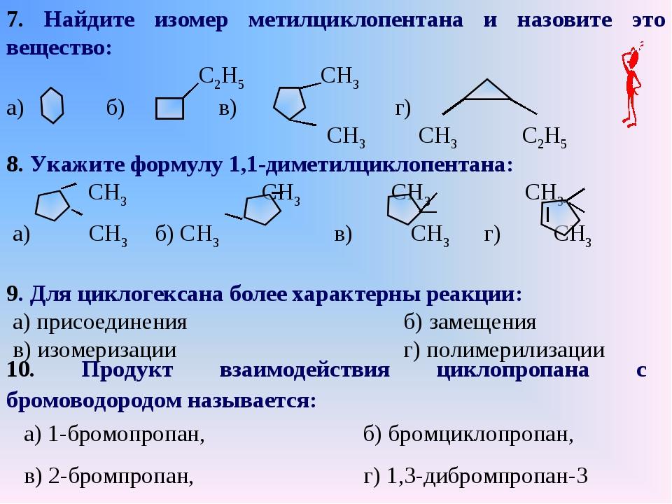 7. Найдите изомер метилциклопентана и назовите это вещество: С2H5 СH3 а) б) в...