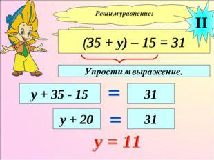 Решим уравнение: (35 + у) – 15 = 31 у + 35 - 15 31 II у + 20 31 Упростим выра
