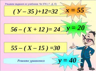 Решите уравнения ( У – 35 )+12=32 х = 55 56 – ( Х + 12 )= 24 у = 20 55 – ( Х