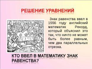 Знак равенства ввел в 1556 году английский математик Рекорд, который объясни