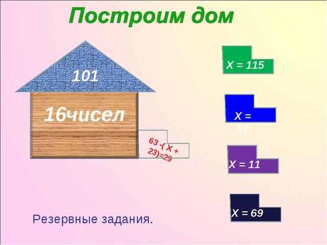 63 -( Х + 23)=29 101 Х = 115 Х = 57 Х = 69 Резервные задания.