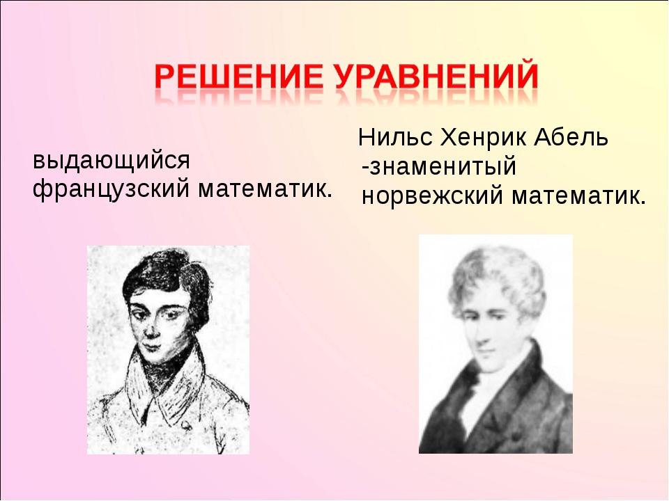 Эвари́ст Галуа́ — выдающийся французский математик.  Нильс Хенрик Абель -з...