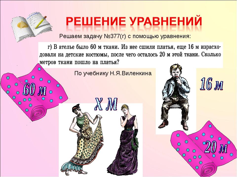 По учебнику Н.Я.Виленкина Решаем задачу №377(г) с помощью уравнения: