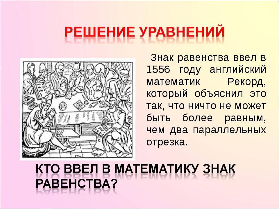 Знак равенства ввел в 1556 году английский математик Рекорд, который объясни...