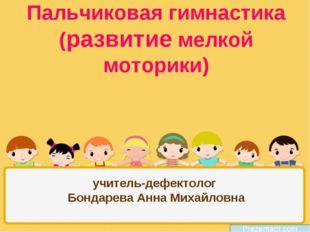 Пальчиковая гимнастика (развитие мелкой моторики) учитель-дефектолог Бондарев