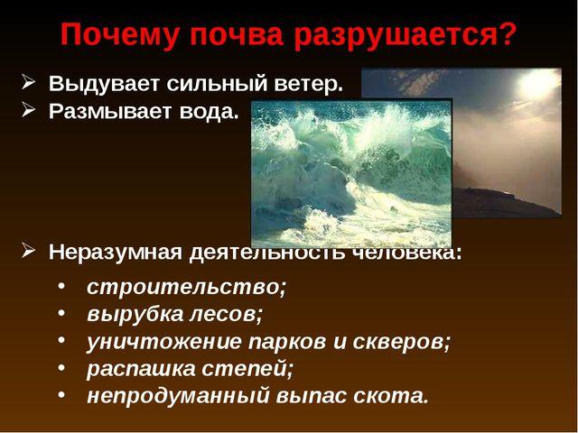 Выдувает сильный ветер. Размывает вода. Неразумная деятельность человека: стр...