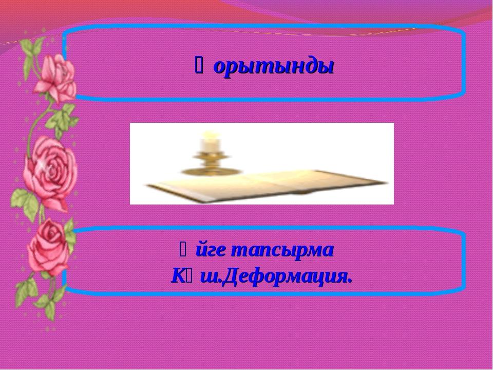 Қорытынды Үйге тапсырма Күш.Деформация.