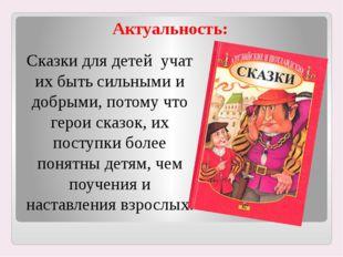 Актуальность: Сказки для детей учат их быть сильными и добрыми, потому что ге