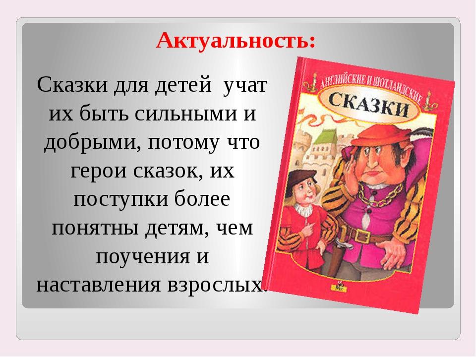 Актуальность: Сказки для детей учат их быть сильными и добрыми, потому что ге...
