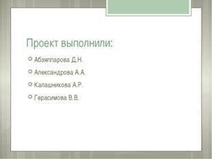 Проект выполнили: Абзяппарова Д.Н. Александрова А.А. Калашникова А.Р. Герасим