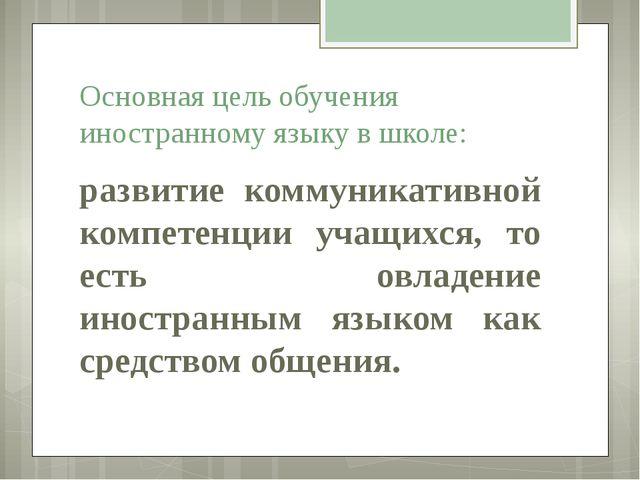 развитие коммуникативной компетенции учащихся, то есть овладение иностранным...