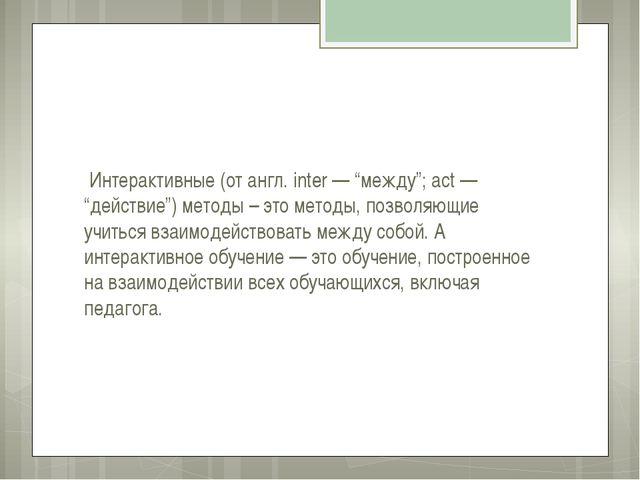 """Интерактивные (от англ. inter — """"между""""; act — """"действие"""") методы – это мето..."""