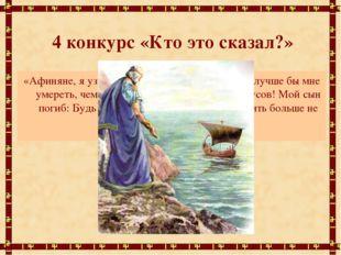 4 конкурс «Кто это сказал?» «Афиняне, я узнаю в морской дали корабль! О, луч