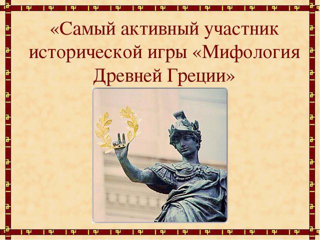 «Самый активный участник исторической игры «Мифология Древней Греции»