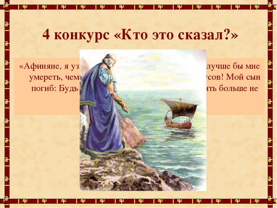4 конкурс «Кто это сказал?» «Афиняне, я узнаю в морской дали корабль! О, луч...