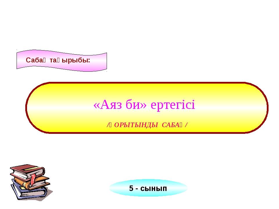 /ҚОРЫТЫНДЫ САБАҚ/ Сабақ тақырыбы: «Аяз би» ертегісі 5 - сынып