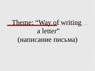 """Theme: """"Way of writing a letter"""" (написание письма)"""
