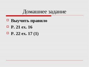 Домашнее задание Выучить правило P. 21 ex. 16 P. 22 ex. 17 (1)