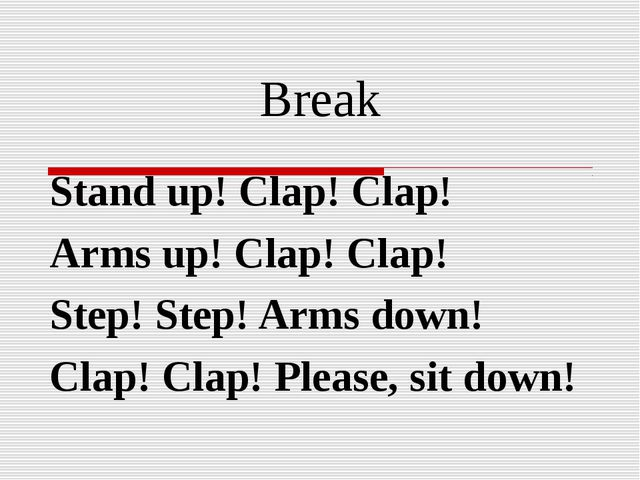 Break Stand up! Clap! Clap! Arms up! Clap! Clap! Step! Step! Arms down! Clap!...
