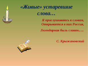«Живые» устаревшие слова… Я прислушиваюсь к словам, Открывается в них Россия,