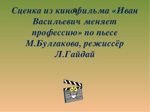 Сценка из кинофильма «Иван Васильевич меняет профессию» по пьесе М.Булгакова,