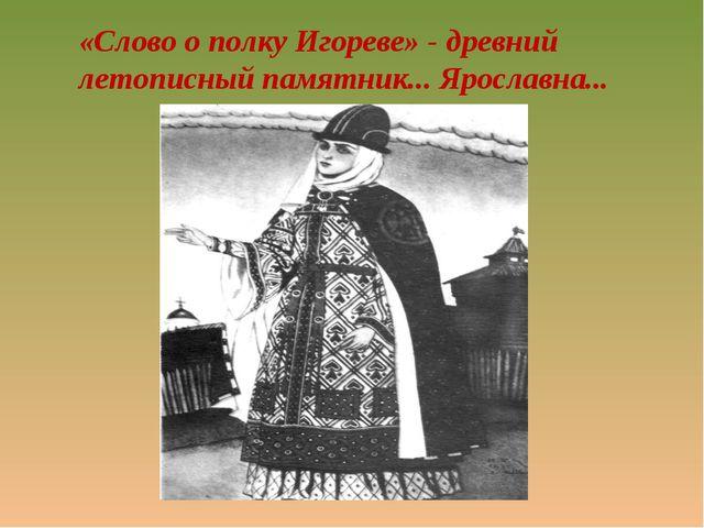 «Слово о полку Игореве» - древний летописный памятник... Ярославна...