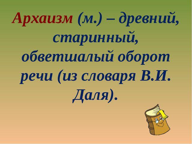 Архаизм (м.) – древний, старинный, обветшалый оборот речи (из словаря В.И. Да...