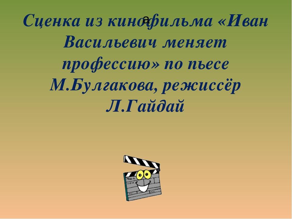 Сценка из кинофильма «Иван Васильевич меняет профессию» по пьесе М.Булгакова,...