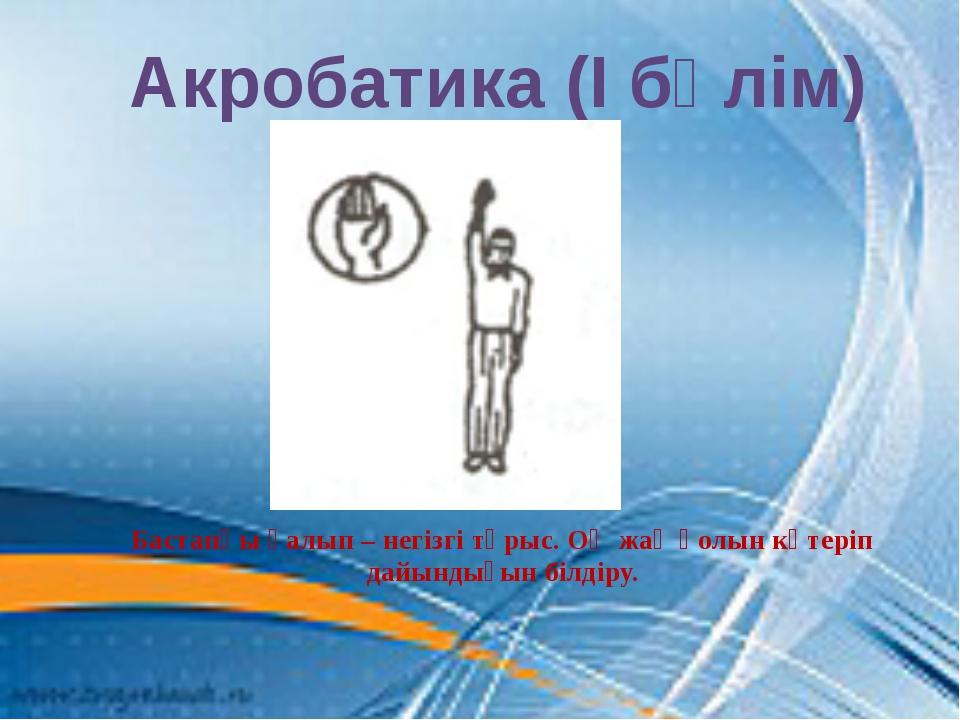 Акробатика (І бөлім) Бастапқы қалып – негізгі тұрыс. Оң жақ қолын көтеріп дай...