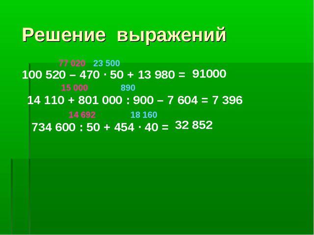 Решение выражений 100 520 – 470 · 50 + 13 980 = 23 500 77 020 91000 14 110 +...