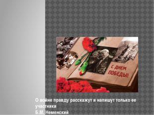 О войне правду расскажут и напишут только ее участники Б.М. Неменский