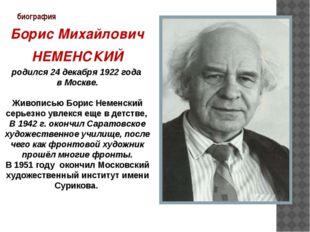 биография Борис Михайлович НЕМЕНСКИЙ родился 24 декабря 1922 года в Москве. Ж