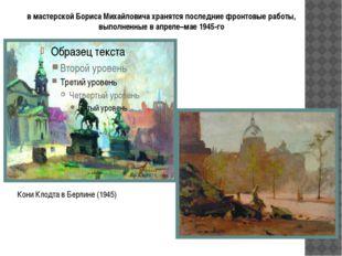 в мастерской Бориса Михайловича хранятся последние фронтовые работы, выполнен