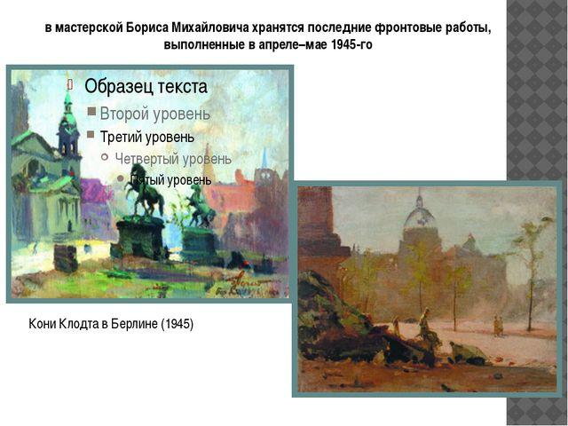 в мастерской Бориса Михайловича хранятся последние фронтовые работы, выполнен...