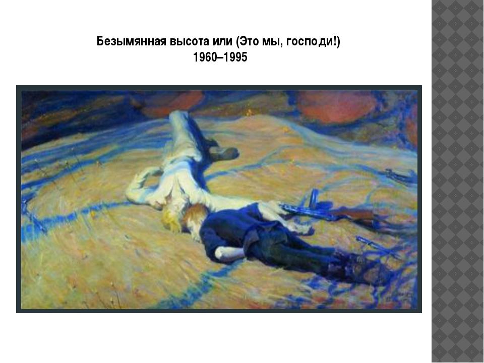 Безымянная высота или (Это мы, господи!) 1960–1995