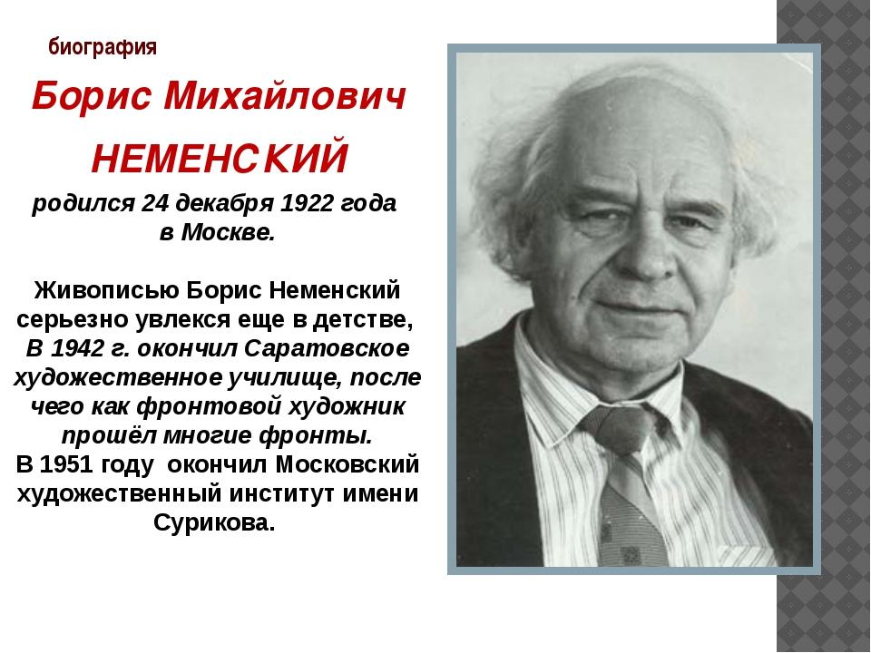биография Борис Михайлович НЕМЕНСКИЙ родился 24 декабря 1922 года в Москве. Ж...